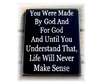 You were made by God and for God and until you understand that life will never make sense wood sign