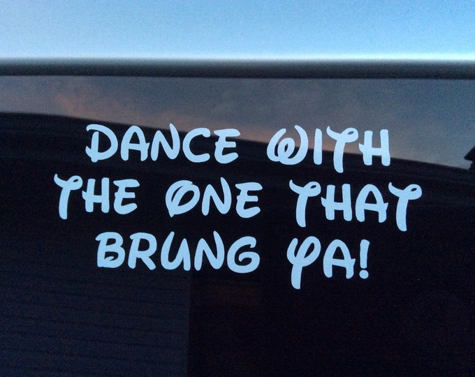 Dance with the one that brung ya decal, dance decal, dance sticker, dance quote decal, dance quote sticker, dance sticker decal