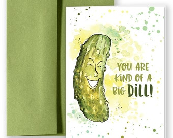 You are kind of a big DILL! Greeting Card Pun.