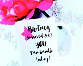 Britney Survived 2007. You Can Handle Today | Britney Spears | Funny Mugs | Coffee Gift | Inspiriational Mugs | Custom Mugs | Britney Mug