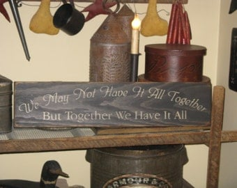 We May Not Have It All Together But Together We Have It All~ Romantis, Romance, Love,Primitive, Rustic, Country, Home Decor Wooden Sign