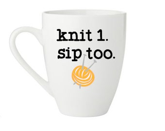 knit 1.  sip too. coffee mug -  because knitting and coffee go together - personalize it with name on back - made to order
