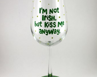 I'm Not Irish, but KISS ME anyway, Funny hand painted wine glass, Saint Patricks Day