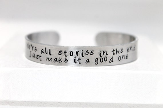 We're All Stories In the End, Just Make it a Good One Cuff, Eleventh Doctor, Whovian Bracelet, Hand-Stamped Aluminum Jewelry
