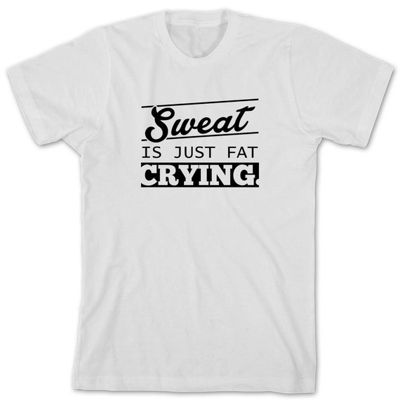 Sweat Is Just Fat Crying Shirt, motivation, inspiration, gym, workout, weight loss, gift idea- ID: 1593