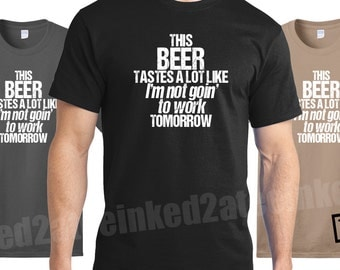 This beer tastes a lot like I'm not goin' to work tomorrow Mens Tshirt funny humor gift drinking