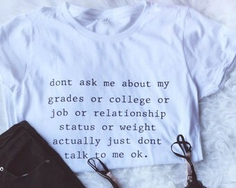 Don't Ask Me About My Grades or College or Job or Relationship status or weight Actually Don't talk to me okay Shirt