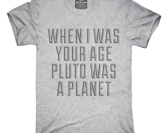 When I Was Your Age Pluto Was A Planet T-Shirt, Hoodie, Tank Top, Gifts