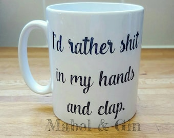 I'd rather **** in my hands and clap mug