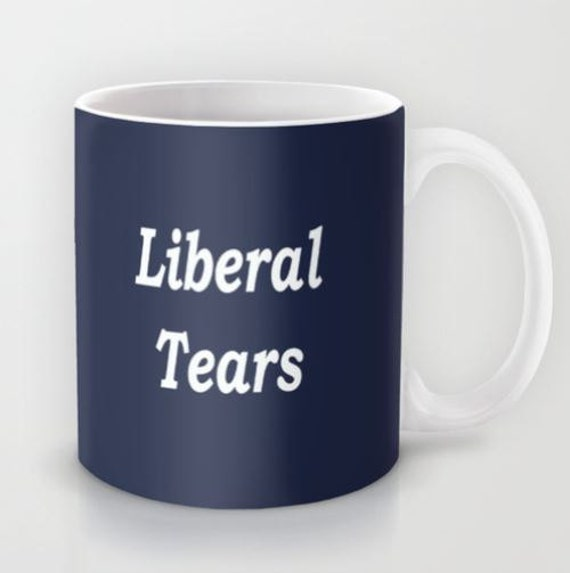 Liberal Tears 11 Oz Or 15 Oz Ceramic Mug By Cussingcups On
