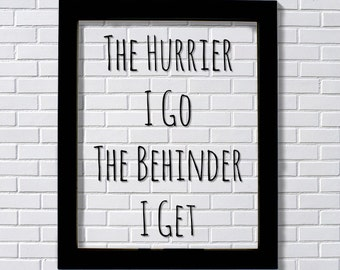 Floating Quote - The Hurrier I Go The Behinder I Get - Funny Print - Joke Print - Wall Art Transparency Modern Minimalist The Burnt Branch