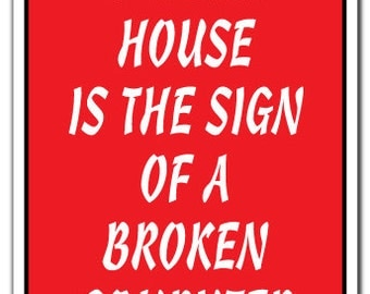 A Clean House Is The Sign Of Broken Computer Novelty Sign Gift Funny Techology