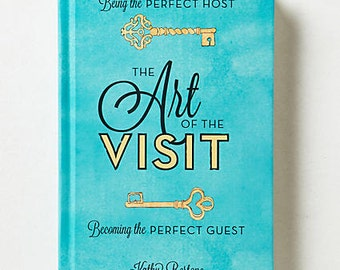 The Art of the Visit: Being the Perfect Host; Becoming the Perfect Guest, Stress-free Entertaining of Family and Friends