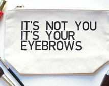 It's Not You It's Your Eyebrows Makeup Bag | Best Friend Gift | Large Toiletry Bag | Makeup Bag with Eyeliner