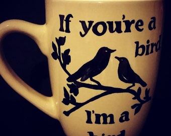 If you're a bird, I'm a bird handpainted mug