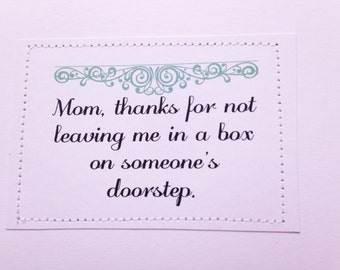 Funny card for Mom on Mother's Day. Thanks for not leaving me in a box on someone's doorstep.