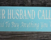 Your Husband Called He Said To Buy Anything You Want Primitive Wood Sign ON SALE