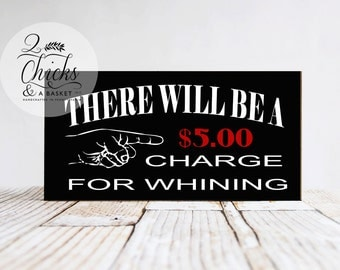 There Will Be A 5 Dollar Charge For Whining Funny Sign, Funny Handcrafted Sign