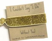 Hair Tie Favor - Gold Hair Tie Bracelet - Bridesmaid Hair Tie - Bridesmaid Gift - I Couldn't Say I Do Without You - Elastic Hair Tie