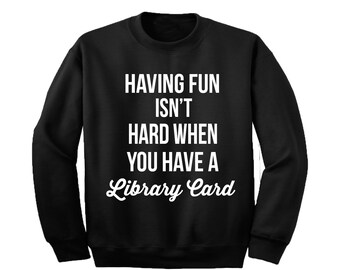 Having fun isn't hard when you have a library card Sweatshirt