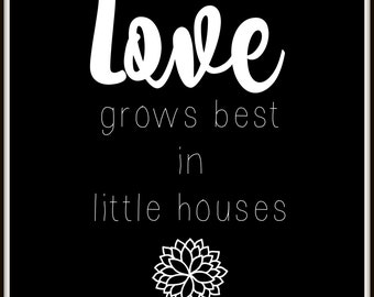 Love Grows Best In Little Houses Printable
