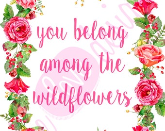 You Belong Among The Wildflowers Printable- INSTANT DOWNLOAD