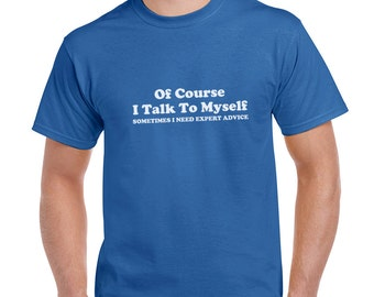 Of Course I Talk To Myself Sometimes I Need Expert Advice  Funny T-Shirt or Tank Gift