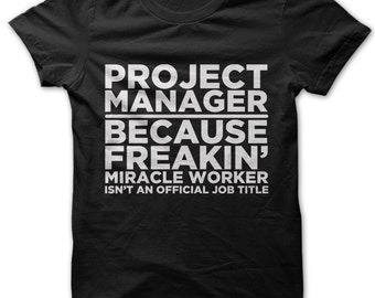 Project Manager Because Freakin' Miracle Worker Isn't An Official Job Title t-shirt
