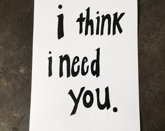 i think i need you / art print / 11 x 17