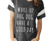 Wake Up Hug Dog Have a Good Day boho slouchy Powder Puff t shirt tshirt screenprint ladies scoop top