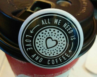 All We Need Is Love & Coffee | 1.5 Inch Button, Magnet or Keychain
