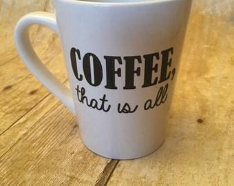 Funny Coffee Mug - Coffee, That is All Mug - White Ceramic Coffee Mug - Coffee Mug with Funny Saying - Coffee Lover Mug - Coffee Mug -