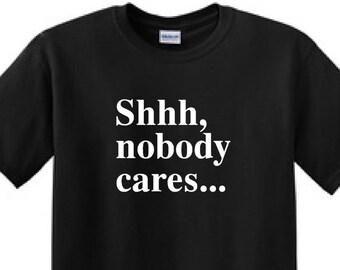 Shhh, nobody cares...- Funny T-Shirt