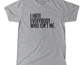 I hate everybody who isn't me t-shirt, because who likes anyone who isn't me anyway?