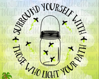 Mason Jar SVG ~ Surround Yourself With Those Who Light Your Path ~ Lightning Bug SVG ~ Commercial Use SVG ~ Clip Art ~ Cut File eps dxf png