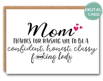Instant Digital Download - Mom thanks for raising me to be a confident, honest, classy f_cking - mothers day card, funny mothers day card