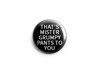 "Mister Grumpypants - 1.25"" pinback button, pin, badge, stocking stuffer, angry button, humorous button, grumpy mood"