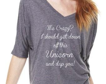 Me Crazy? I Should Get Down Off This Unicorn And Slap You! Funny Unicorn T-Shirt. Crazy Unicorn Shirt. Be A Unicorn. Ride A Unicorn Tee