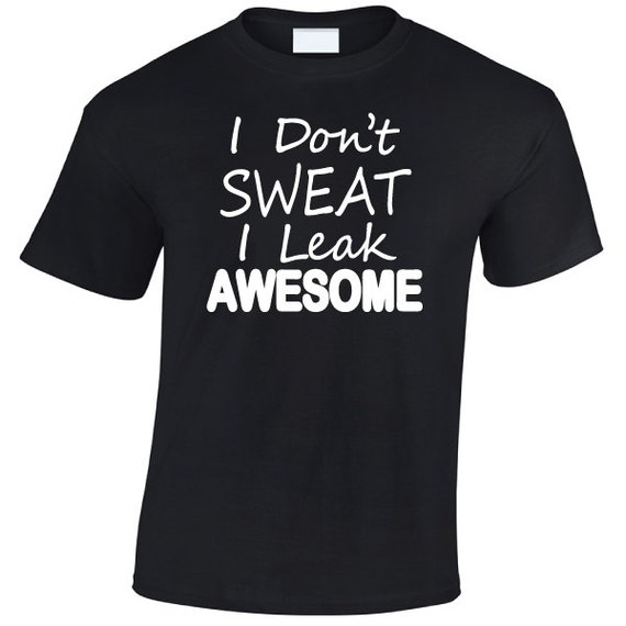 I Don't Sweat I Leak Awesome. Fun Humour Funny Unisex TShirt Tee for Men & Women. Present or Gift