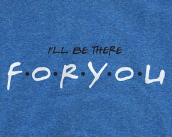 friends tv show shirt I'll be there For You T-Shirt Friends TV Show Shirt Inspired Men & Woman Style Custom T Shirt Many Colors
