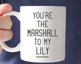 You're the Marshall to my Lily Dishwasher and Microwave Safe Ceramic Coffee Mug