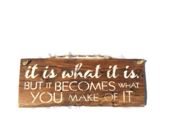 It Is What It Is But It Becomes What You Make Of It - Wedding Gift - Housewarming Gift - Inspiring Wall Art - Motivational Wall Decor