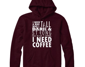 I Need A Man Who Is Tall, Dark And Strong. No Wait, Coffee. Coffee I Need Coffee Hoodie Hoody STP278
