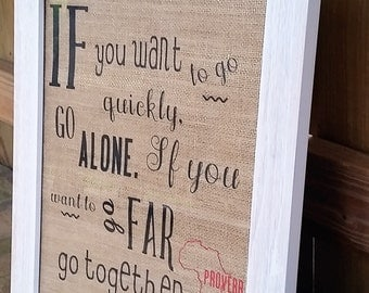If you want to go quickly, go alone. If you want to go far, go together/African Proverb/Gift Idea/Home Decor/Art/Wall Art/Quote