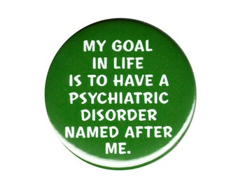 My Goal In Life Is To Have A Psychiatric Disorder Named After Me Button Badge Pin
