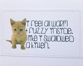 Funny kitty cat valentine card. I feel all warm and fuzzy inside like I swallowed a kitten.