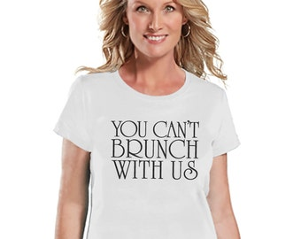 Brunch Shirt - Funny Brunch Shirt - You Can't Brunch With Us - Womens White T-shirt - Humorous Gift for Her - Gift for Friend - Brunch Squad