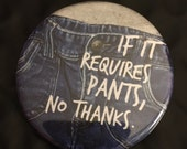 "If It Requires Pants, No Thanks: pinback button 1"" 3/4 size large pin back decorative funny button no pants - Great Holiday Gift -"