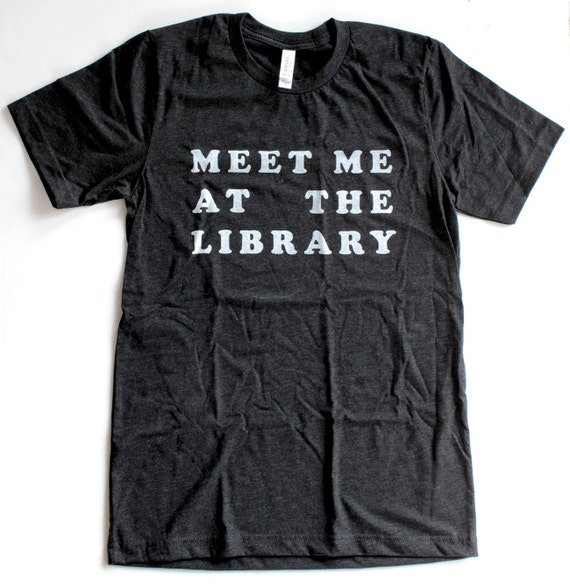 Meet Me At The Library T Shirt UNISEX/MENS  -  Available in  S M L XL and two shirt colors  -  books reading