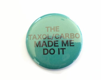 The Taxol/Carbo Made Me Do It  - Ovarian Cancer - Humor - 2.25 inch button/pin Survivor Courage Awareness Walk